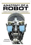 Anatomy of a Robot: Literature, Cinema, and the Cultural Work of Artificial People (Paperback)