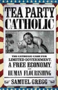 Tea Party Catholic: The Catholic Case for Liberty, Limited Government, and a Free Economy (Paperback)