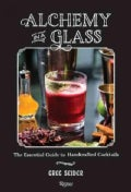 Alchemy in a Glass: The Essential Guide to Handcrafted Cocktails (Hardcover)