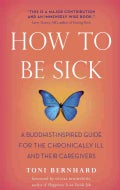 How to Be Sick: A Buddhist-Inspired Guide for the Chronically Ill and Their Caregivers (Paperback)