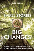 Small Stories, Big Changes: Agents of Change on the Frontlines of Sustainability (Paperback)