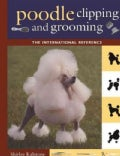 Poodle Clipping and Grooming: The International Reference (Hardcover)