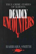 Deadly Encounters: True Crime Stories of Alberta (Paperback)