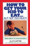 How to Get Your Kid to Eat but Not Too Much (Paperback)