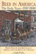 Beer in America: The Early Years, 1587-1840 : Beers Role in the Settling of America and the Birth of a Nation (Paperback)