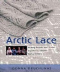 Arctic Lace: Knitting Projects And Stories Inspired by Alaska's Native Knitters (Paperback)