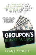 Groupon&#39;s Biggest Deal Ever: The Inside Story of How One Insane Gamble, Tons of Unbelievable Hype, and Millions o... (Hardcover)