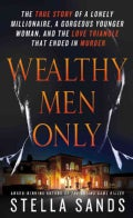 Wealthy Men Only: The True Story of a Lonely Millionaire, a Gorgeous Younger Woman, and the Love Triangle That En... (Paperback)