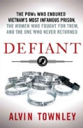 Defiant: The POWs Who Endured Vietnam's Most Infamous Prison, the Women Who Fought for Them, and the One Who Neve... (Hardcover)