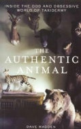 The Authentic Animal: Inside the Odd and Obsessive World of Taxidermy (Paperback)