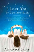 I Love You to God and Back: A Mother and Child Can Find Faith and Love Through Bedtime Prayers (Paperback)