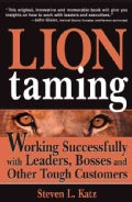 Lion Taming: Working Successfully With Leaders, Bosses, And Other Tough Customers (Paperback)