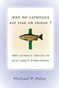 Why Do Catholics Eat Fish On Friday?: The Catholic Origin To Just About Everything (Paperback)
