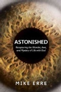 Astonished: Recapturing the Wonder, Awe, and Mystery of Life With God (Paperback)