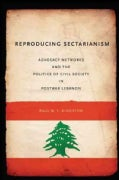 Reproducing Sectarianism: Advocacy Networks and the Politics of Civil Society in Postwar Lebanon (Paperback)