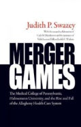 Merger Games: The Medical College of Pennsylvania, Hahnemann University, and the Rise and Fall of the Allegheny H... (Hardcover)