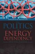 The Politics of Energy Dependency: Ukraine, Belarus, and Lithuania Between Domestic Oligarchs and Russian Pressure (Hardcover)