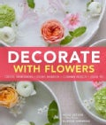 Decorate With Flowers: Creative Arrangements, Styling Inspiration, Container Projects, Design Tips (Hardcover)