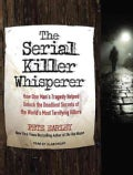 The Serial Killer Whisperer: How One Man's Tragedy Helped Unlock the Deadliest Secrets of the World's Most Terrify... (CD-Audio)