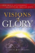 Visions of Glory: One Man&#39;s Astonishing Account of the Last Days (Paperback)