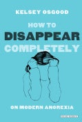 How to Disappear Completely: On Modern Anorexia (Hardcover)