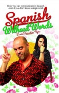 Spanish Without Words: Now You Can Communicate in Spanish Even If You Don't Know a Single Word (Paperback)