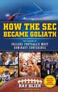 How the Sec Became Goliath: The Making of College Football&#39;s Most Dominant Conference (Paperback)