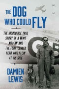 The Dog Who Could Fly: The Incredible True Story of a Wwii Airman and the Four-legged Hero Who Flew at His Side (Hardcover)