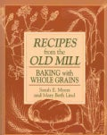 Recipes from the Old Mill: Baking With Whole Grains (Paperback)