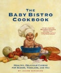The Baby Bistro Cookbook: Healthy, Delicious Cuisine for Babies, Toddlers, and You (Hardcover)
