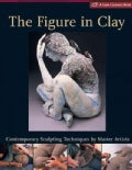 The Figure In Clay: Contemporary Sculpting Techniques By Master Artists (Hardcover)