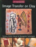 Image Transfer on Clay: Screen Relief, Laser & Monoprint Techniques (Hardcover)