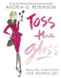Toss the Gloss: Beauty Tips, Tricks & Truths for Women 50+ (Hardcover)