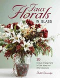 Faux Florals in Glass: 30-Plus Unique Arrangements in Clear Vases and Other Glassware (Paperback)
