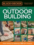 Black & Decker the Complete Photo Guide to Outdoor Building: From Arbors to Walkways: 150 DIY Projects (Paperback)