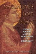 Magdalene's Lost Legacy: Symbolic Numbers and the Sacred Union in Christianity (Paperback)