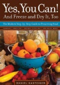 Yes, You Can! And Freeze and Dry It, Too: The Modern Step-by-Step Guide to Preserving Food (Paperback)