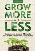 Grow More With Less: Sustainable Garden Methods: Less Water - Less Work - Less Money (Paperback)