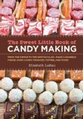The Sweet Little Book of Candy Making: From the Simple to the Spectactular - Make Caramels, Fudge, Hard Candy, Fo... (Hardcover)