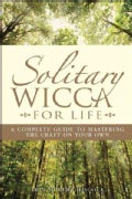 Solitary Wicca for Life: Complete Guide to Mastering the Craft on Your Own (Paperback)