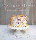 Cooking With Flowers: Sweet and Savory Recipes with Rose Petals, Lilacs, Lavender, and Other Edible Flowers (Hardcover)