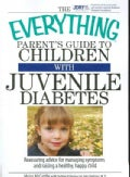 The Everything Parent's Guide to Children With Juvenile Diabetes: Reassuring Advice for Managing Symptoms and Rai... (Paperback)