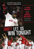 Dont Let Us Win Tonight an Oral History: An Oral History of the 2004 Boston Red Sox's Impossible Playoff Run (Hardcover)