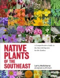 Native Plants of the Southeast: A Comprehensive Guide to the Best 460 Species for the Garden (Hardcover)