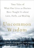 Uncommon Wisdom: True Tales of What Our Lives As Doctors Have Taught Us About Love, Faith, and Healing (Paperback)