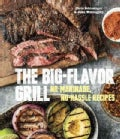 The Big-Flavor Grill: No-Marinade, No-Hassle Recipes for Delicious Steaks, Chicken, Ribs, Chops, Vegetables, Shri... (Hardcover)