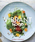 Vibrant Food: Celebrating the Ingredients, Recipes, and Colors of Each Season (Hardcover)