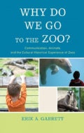 Why Do We Go to the Zoo?: Communication, Animals, and the Cultural-Historical Experience of Zoos (Hardcover)
