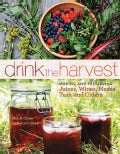 Drink the Harvest: Making and Preserving Juices, Wines, Meads, Teas, and Ciders (Paperback)