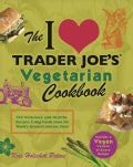 The I Love Trader Joe&#39;s Vegetarian Cookbook: 150 Delicious and Healthy Recipes Using Foods from the World&#39;s Great... (Paperback)